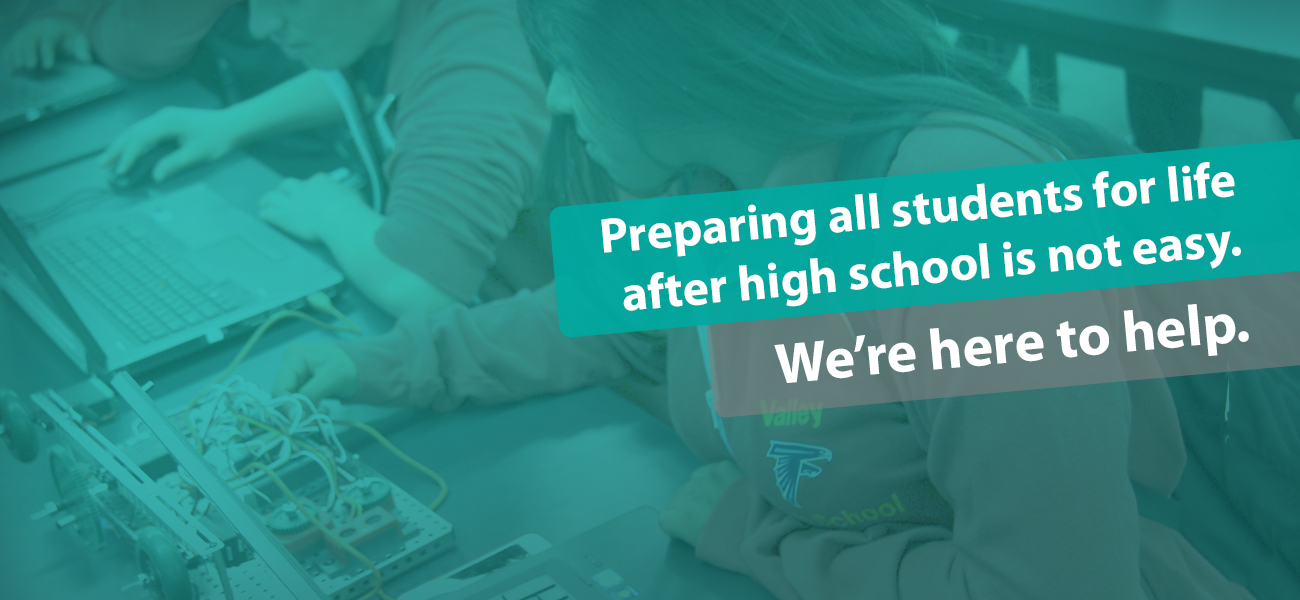 Preparing all students for life after high school is not easy. We're here to help.